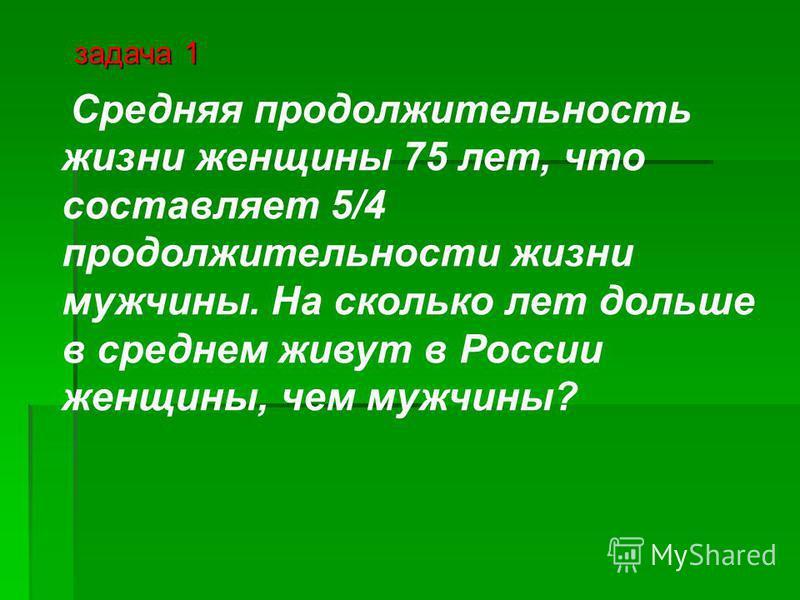 Средняя продолжительность жизни женщины 75 лет, что составляет 5/4 продолжительности жизни мужчины. На сколько лет дольше в среднем живут в России женщины, чем мужчины? задача 1