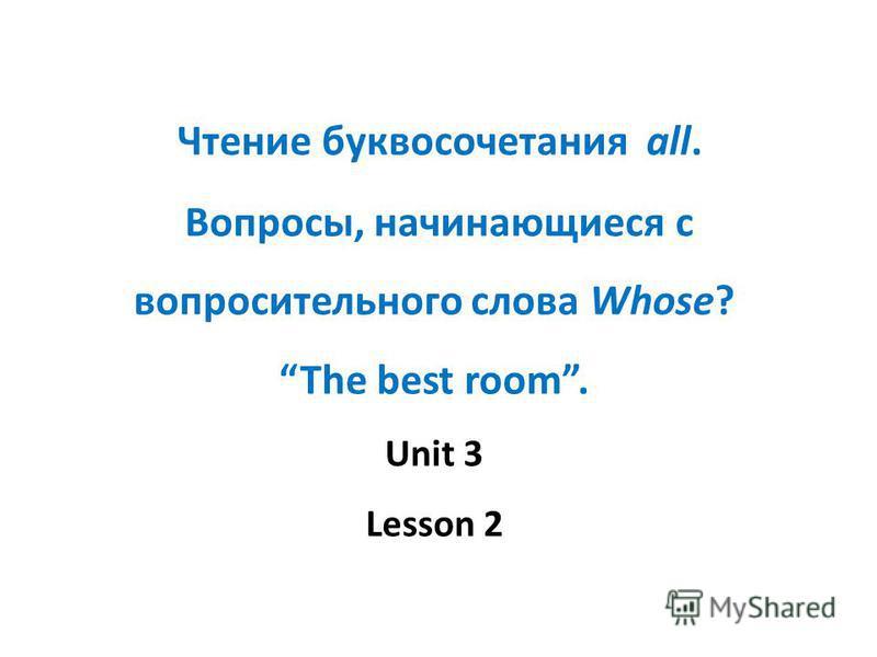 Чтение буквосочетания all. Вопросы, начинающиеся с вопросительного слова Whose? The best room. Unit 3 Lesson 2