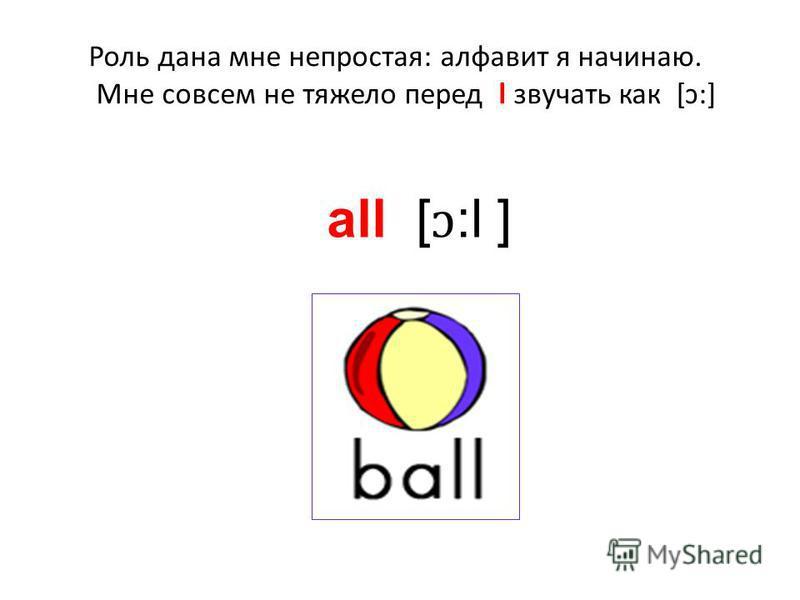 Роль дана мне непростая: алфавит я начинаю. Мне совсем не тяжело перед l звучать как [ɔ:] all [ ɔ :l ]