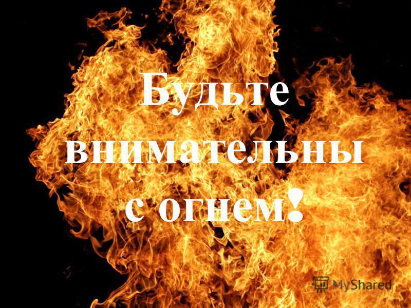 Будьте внимательны с огнем !