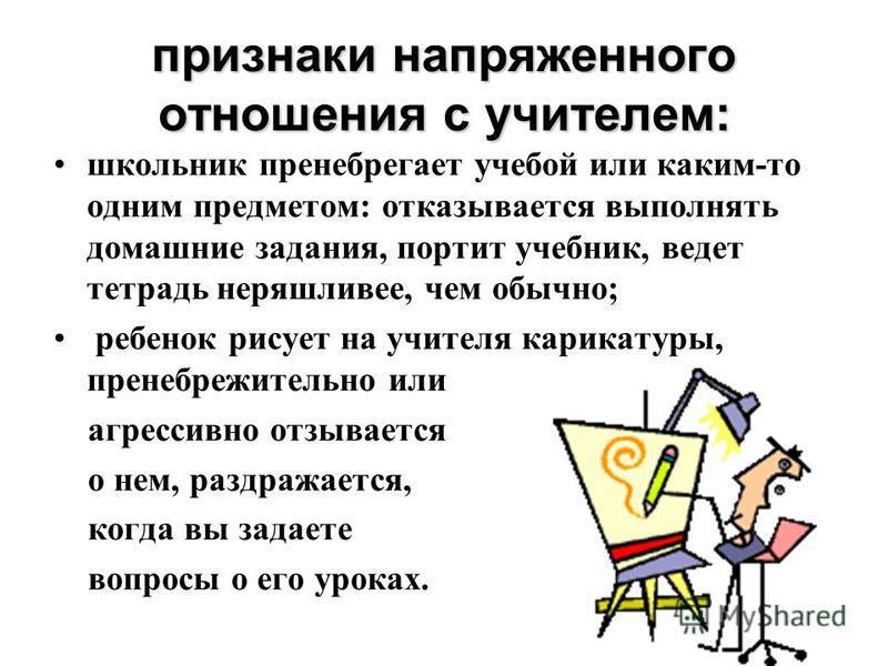 признаки напряженного отношения с учителем: школьник пренебрегает учебой или каким-то одним предметом: отказывается выполнять домашние задания, портит учебник, ведет тетрадь неряшливее, чем обычно; ребенок рисует на учителя карикатуры, пренебрежитель