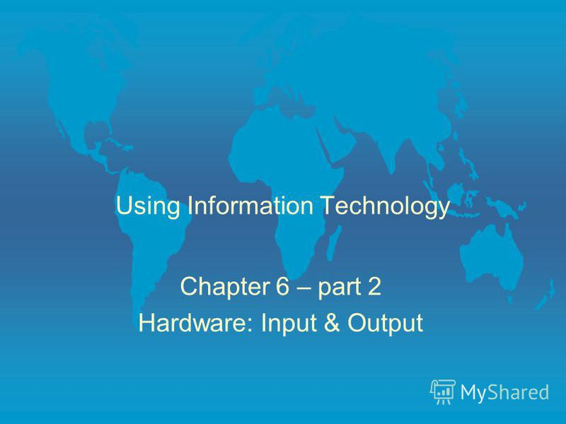 Using Information Technology Chapter 6 – part 2 Hardware: Input & Output