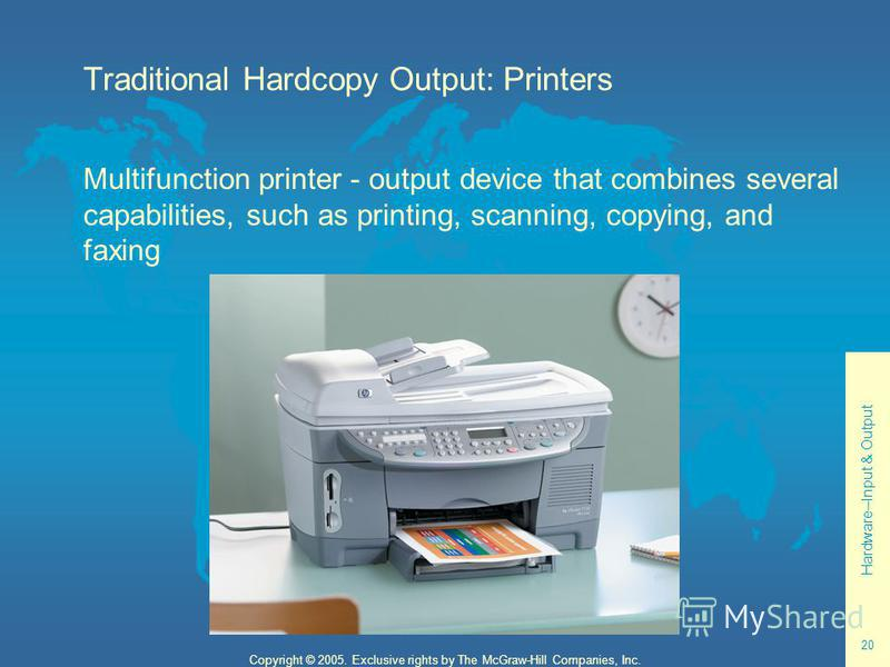 Hardware--Input & Output 20 Copyright © 2005. Exclusive rights by The McGraw-Hill Companies, Inc. Traditional Hardcopy Output: Printers Multifunction printer - output device that combines several capabilities, such as printing, scanning, copying, and