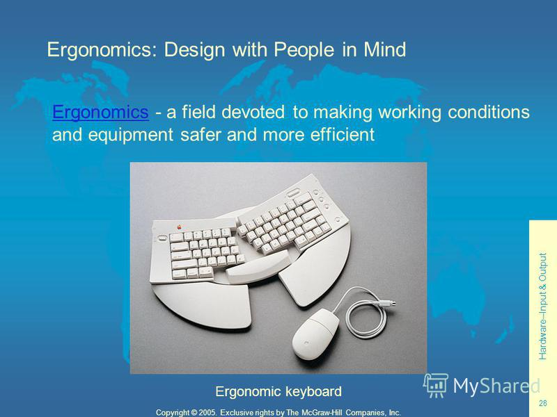 Hardware--Input & Output 28 Copyright © 2005. Exclusive rights by The McGraw-Hill Companies, Inc. ErgonomicsErgonomics - a field devoted to making working conditions and equipment safer and more efficient Ergonomic keyboard Ergonomics: Design with Pe