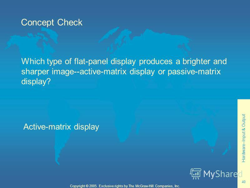 Hardware--Input & Output 40 Copyright © 2005. Exclusive rights by The McGraw-Hill Companies, Inc. Concept Check Which type of flat-panel display produces a brighter and sharper image--active-matrix display or passive-matrix display? Active-matrix dis