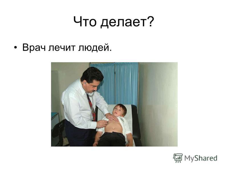 Что делает? Врач лечит людей.