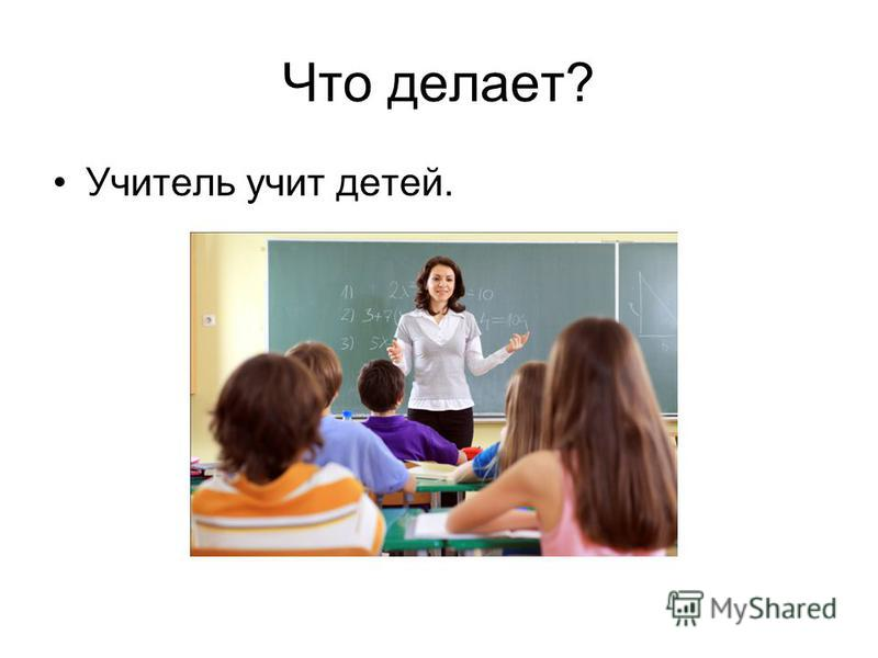 Что делает? Учитель учит детей.