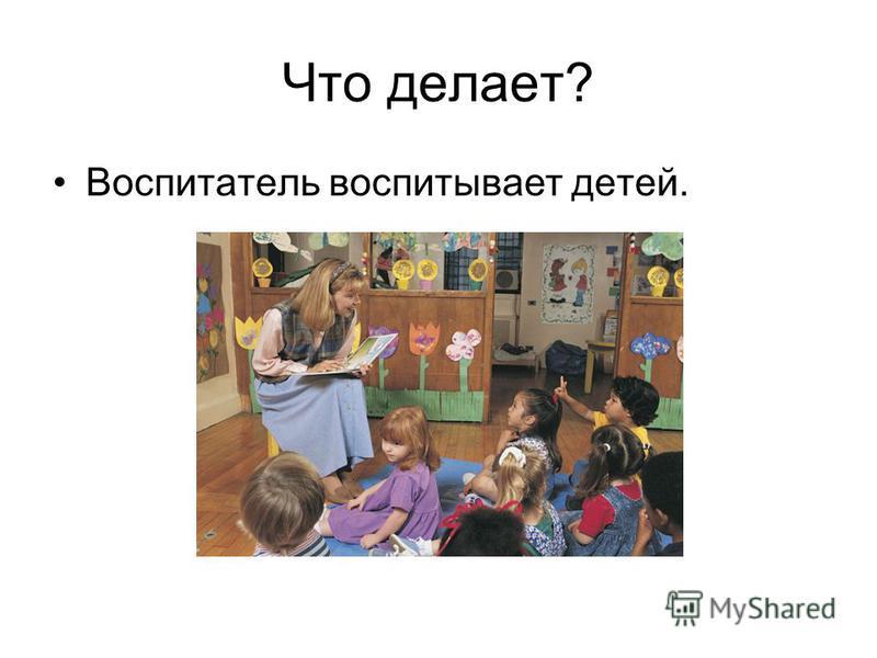 Что делает? Воспитатель воспитывает детей.