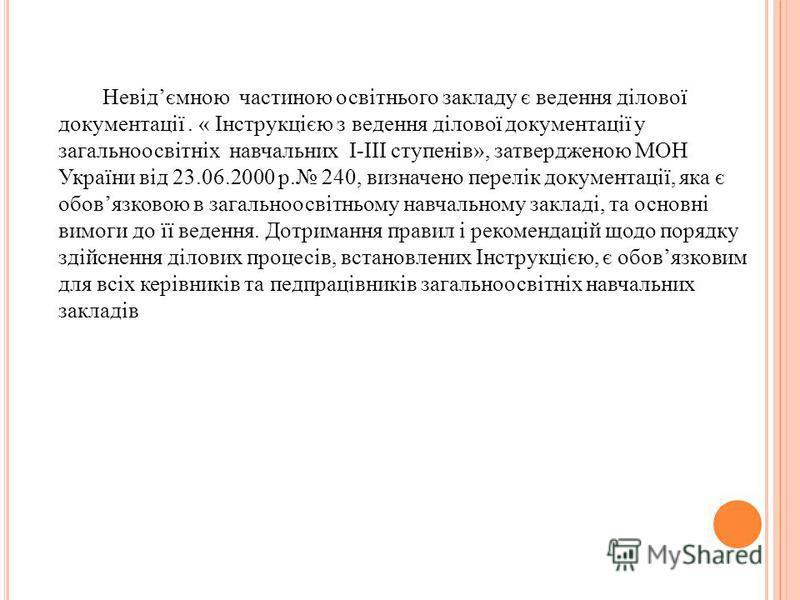 Невідємною частиною освітнього закладу є ведення ділової документації. « Інструкцією з ведення ділової документації у загальноосвітніх навчальних І-ІІІ ступенів», затвердженою МОН України від 23.06.2000 р. 240, визначено перелік документації, яка є о