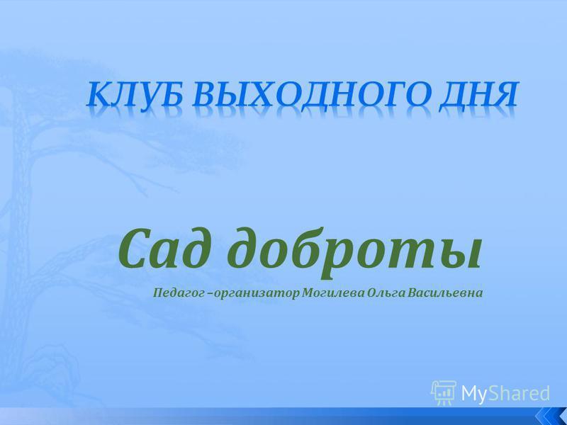 Сад доброты Педагог –организатор Могилева Ольга Васильевна