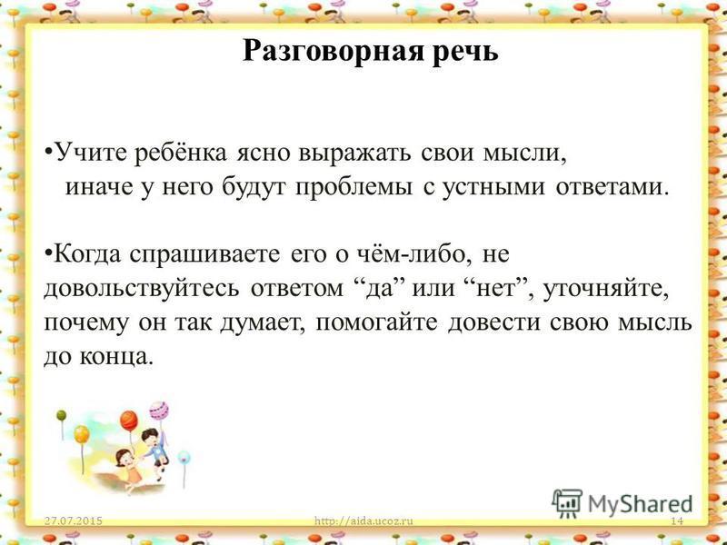 Разговорная речь 27.07.2015http://aida.ucoz.ru14 Учите ребёнка ясно выражать свои мысли, иначе у него будут проблемы с устными ответами. Когда спрашиваете его о чём-либо, не довольствуйтесь ответом да или нет, уточняйте, почему он так думает, помогай