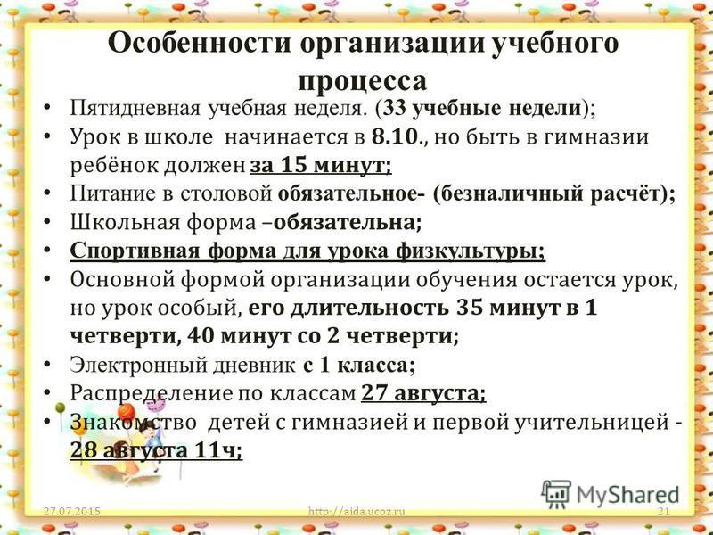 Особенности организации учебного процесса 27.07.2015http://aida.ucoz.ru21 Пятидневная учебная неделя. (33 учебные недели); Урок в школе начинается в 8.10., но быть в гимназии ребёнок должен за 15 минут; Питание в столовой обязательное- (безналичный р
