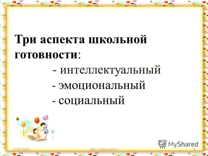 Три аспекта школьной готовности: - интеллектуальный - эмоциональный - социальный 27.07.2015http://aida.ucoz.ru6