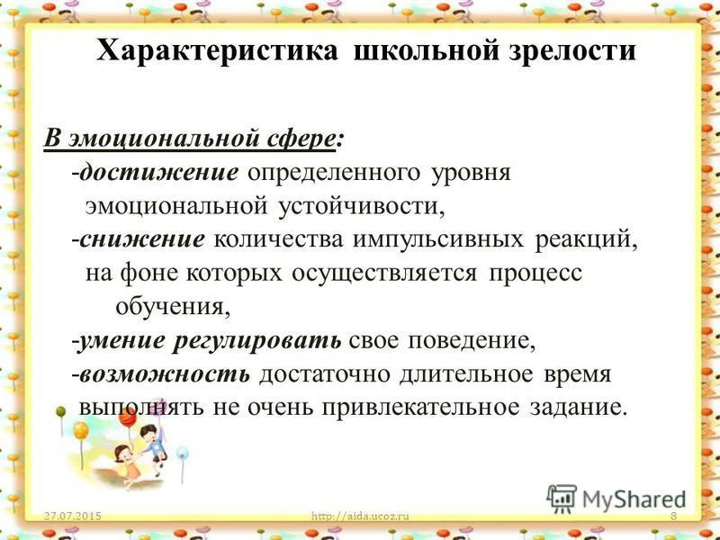 Характеристика школьной зрелости 27.07.2015http://aida.ucoz.ru8 В эмоциональной сфере: -достижение определенного уровня эмоциональной устойчивости, -снижение количества импульсивных реакций, на фоне которых осуществляется процесс обучения, -умение ре