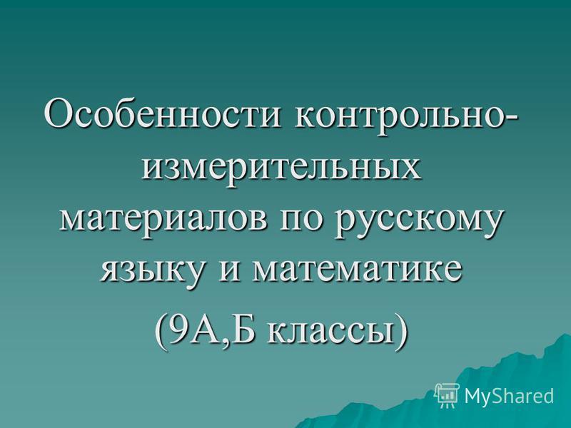 Особенности контрольно- измерительных материалов по русскому языку и математике (9А,Б классы)