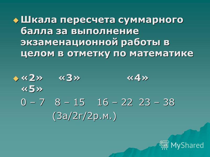 Шкала пересчета суммарного балла за выполнение экзаменационной работы в целом в отметку по математике Шкала пересчета суммарного балла за выполнение экзаменационной работы в целом в отметку по математике «2» «3» «4» «5» «2» «3» «4» «5» 0 – 7 8 – 15 1