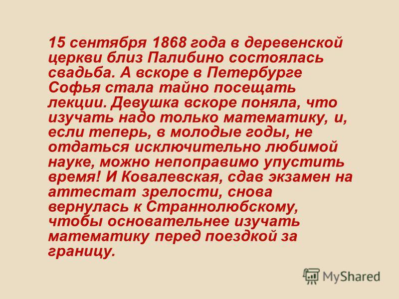 15 сентября 1868 года в деревенской церкви близ Палибино состоялась свадьба. А вскоре в Петербурге Софья стала тайно посещать лекции. Девушка вскоре поняла, что изучать надо только математику, и, если теперь, в молодые годы, не отдаться исключительно