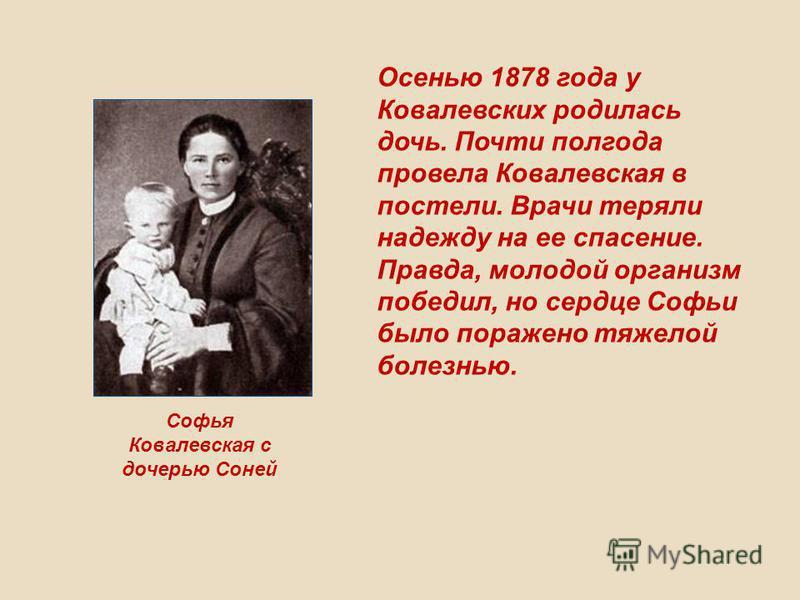 Софья Ковалевская с дочерью Соней Осенью 1878 года у Ковалевских родилась дочь. Почти полгода провела Ковалевская в постели. Врачи теряли надежду на ее спасение. Правда, молодой организм победил, но сердце Софьи было поражено тяжелой болезнью.