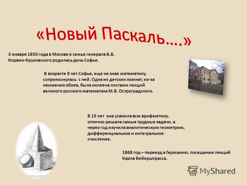3 января 1850 года в Москве в семье генерала В.В. Корвин-Круковского родилась дочь Софья. В возрасте 8 лет Софья, еще не зная математику, соприкоснулась с ней. Одна из детских комнат, из-за неимения обоев, была оклеена листами лекций великого русског