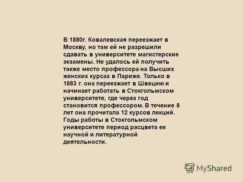 В 1880 г. Ковалевская переезжает в Москву, но там ей не разрешили сдавать в университете магистерские экзамены. Не удалось ей получить также место профессора на Высших женских курсах в Париже. Только в 1883 г. она переезжает в Швецию и начинает работ