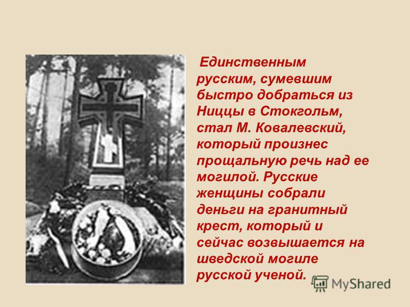 Единственным русским, сумевшим быстро добраться из Ниццы в Стокгольм, стал М. Ковалевский, который произнес прощальную речь над ее могилой. Русские женщины собрали деньги на гранитный крест, который и сейчас возвышается на шведской могиле русской уче