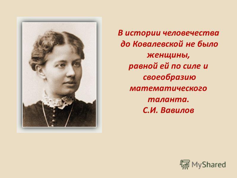 В истории человечества до Ковалевской не было женщины, равной ей по силе и своеобразию математического таланта. С.И. Вавилов 1850–1891