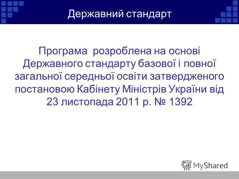 Державний стандарт Програма розроблена на основі Державного стандарту базової і повної загальної середньої освіти затвердженого постановою Кабінету Міністрів України від 23 листопада 2011 р. 1392