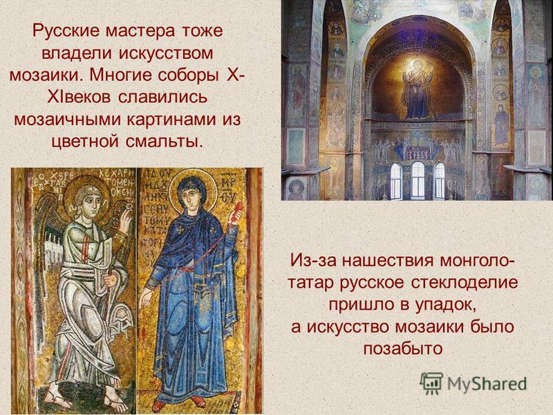 Русские мастера тоже владели искусством мозаики. Многие соборы X- XIвеков славились мозаичными картинами из цветной смальты. Из-за нашествия монголо- татар русское стеклоделие пришло в упадок, а искусство мозаики было позабыто