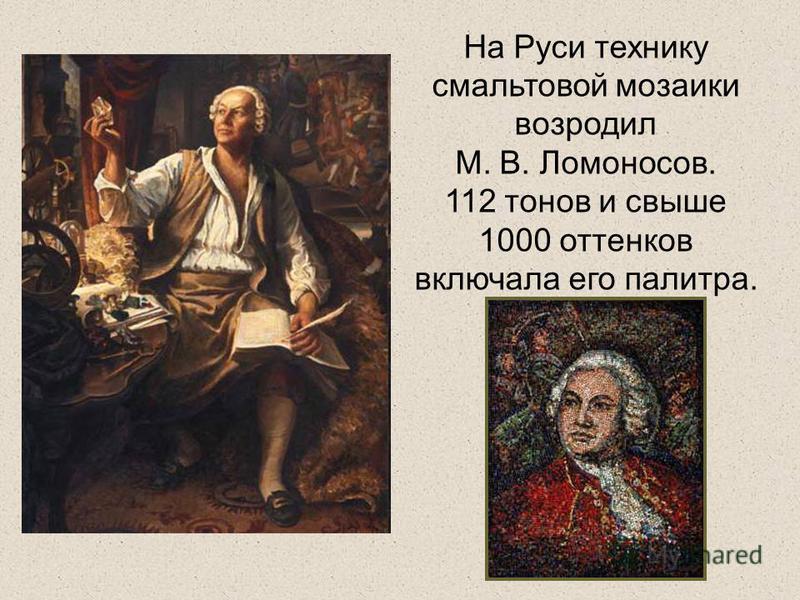 На Руси технику смальтовой мозаики возродил М. В. Ломоносов. 112 тонов и свыше 1000 оттенков включала его палитра.