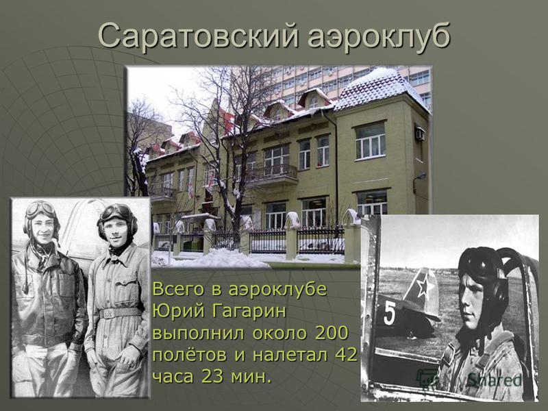 Саратовский аэроклуб Всего в аэроклубе Юрий Гагарин выполнил около 200 полётов и налетал 42 часа 23 мин.