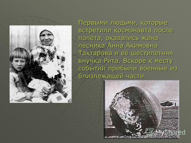 Первыми людьми, которые встретили космонавта после полёта, оказались жена лесника Анна Акимовна Тахтарова и её шестилетняя внучка Рита. Вскоре к месту событий прибыли военные из близлежащей части.
