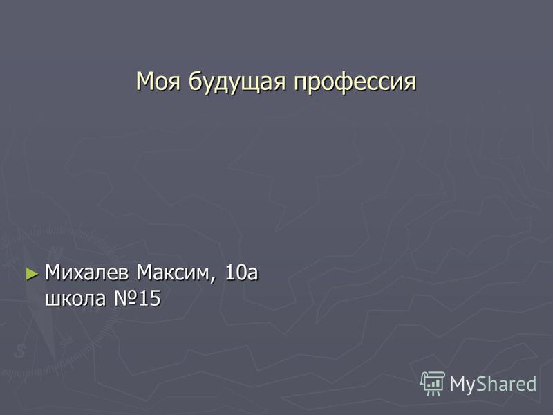 Моя будущая профессия Михалев Максим, 10 а школа 15 Михалев Максим, 10 а школа 15