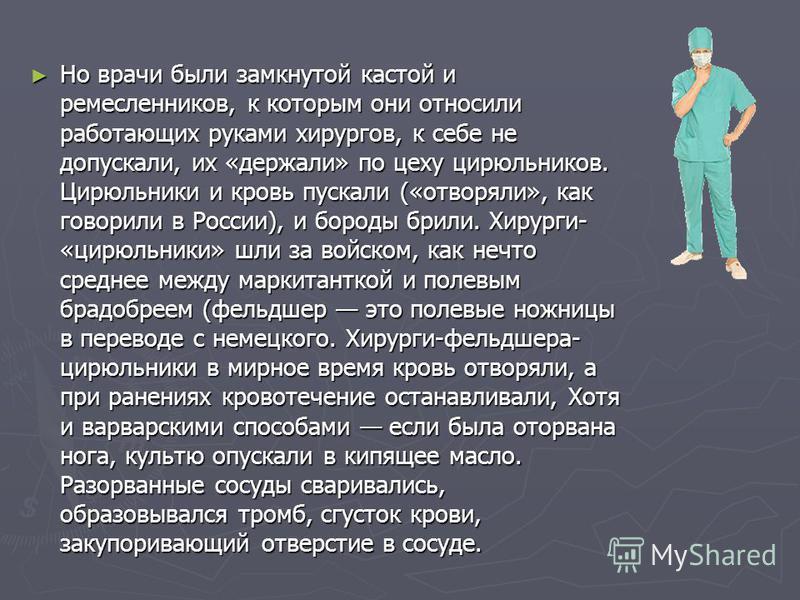 Но врачи были замкнутой кастой и ремесленников, к которым они относили работающих руками хирургов, к себе не допускали, их «держали» по цеху цирюльников. Цирюльники и кровь пускали («отворяли», как говорили в России), и бороды брили. Хирурги- «цирюль