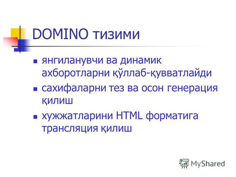 DOMINO тизими янгиланувчи ва динамик ахборотларни қўллаб-қувватлайди сахифаларни тез ва осон генерация қилиш хужжатларини HTML форматига трансляция қилиш