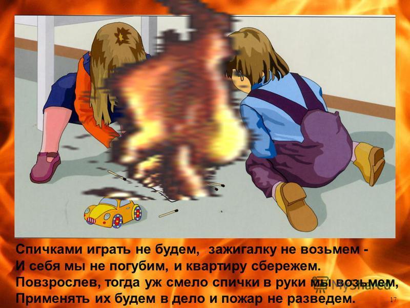 17 Спичками играть не будем, зажигалку не возьмем - И себя мы не погубим, и квартиру сбережем. Повзрослев, тогда уж смело спички в руки мы возьмем, Применять их будем в дело и пожар не разведем.