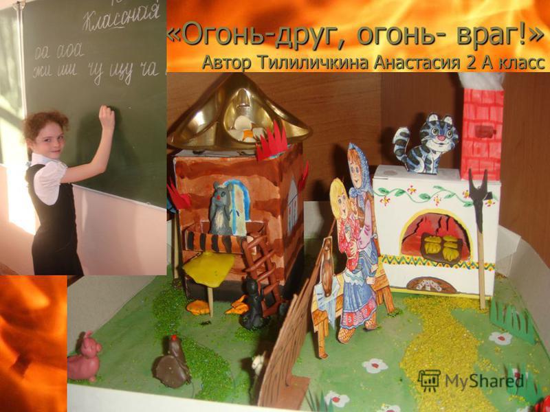 «Огонь-друг, огонь- враг!» Автор Тилиличкина Анастасия 2 А класс