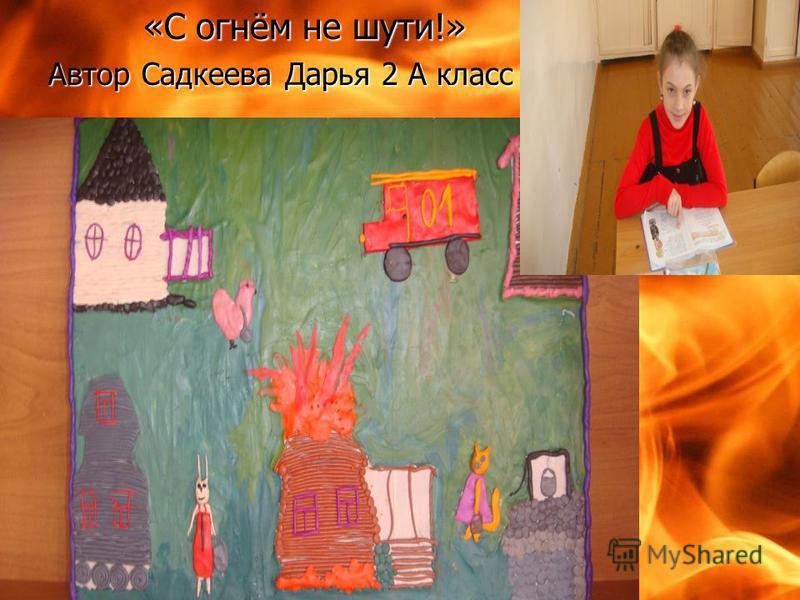 «С огнём не шути!» Автор Садкеева Дарья 2 А класс