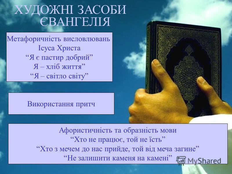 ХУДОЖНІ ЗАСОБИ Метафоричність висловлювань Ісуса Христа Я є пастир добрий Я – хліб життя Я – світло світу ЄВАНГЕЛІЯ Використання притч Афористичність та образність мови Хто не працює, той не їсть Хто з мечем до нас прийде, той від меча загине Не зали