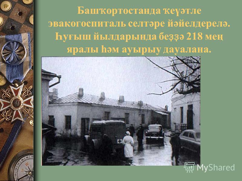 Баш ҡ ортостанда ҡ еүәтле эвакогоспиталь селтәре йәйелдерелә. Һуғыш йылдарында бе ҙҙ ә 218 мең яралы һәм ауырыу дауалана.