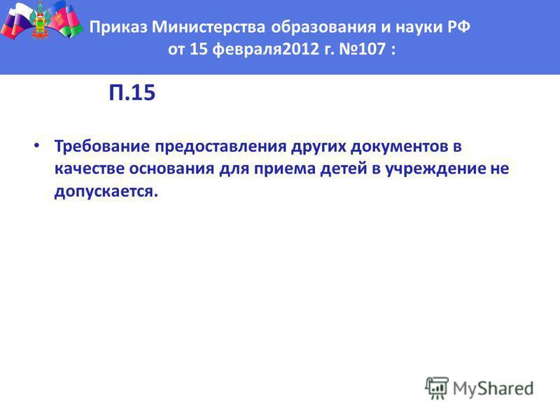 П.15 Требование предоставления других документов в качестве основания для приема детей в учреждение не допускается. Приказ Министерства образования и науки РФ от 15 февраля 2012 г. 107 :