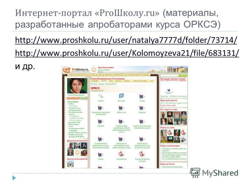 Интернет-портал «Pro Школу.ru» (материалы, разработанные апробаторами курса ОРКСЭ) http://www.proshkolu.ru/user/natalya7777d/folder/73714/ http://www.proshkolu.ru/user/Kolomoyzeva21/file/683131/ и др.
