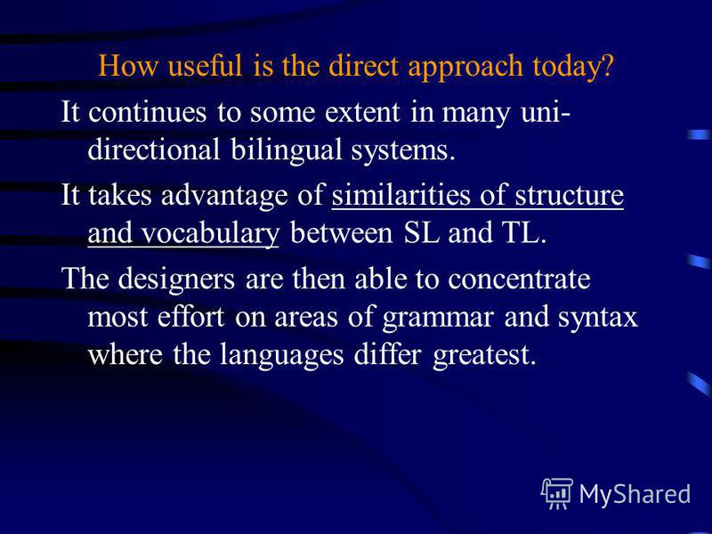 How useful is the direct approach today? It continues to some extent in many uni- directional bilingual systems. It takes advantage of similarities of structure and vocabulary between SL and TL. The designers are then able to concentrate most effort