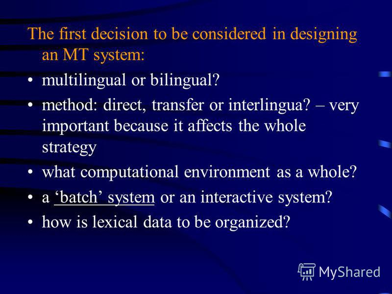 The first decision to be considered in designing an MT system: multilingual or bilingual? method: direct, transfer or interlingua? – very important because it affects the whole strategy what computational environment as a whole? a batch system or an