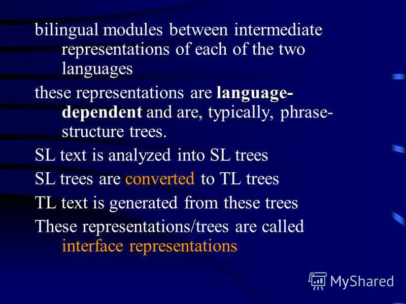 bilingual modules between intermediate representations of each of the two languages language- dependent these representations are language- dependent and are, typically, phrase- structure trees. SL text is analyzed into SL trees SL trees are converte