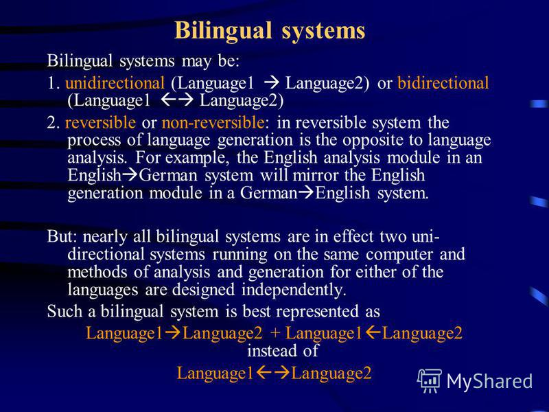 Bilingual systems Bilingual systems may be: 1. unidirectional (Language1 Language2) or bidirectional (Language1 Language2) 2. reversible or non-reversible: in reversible system the process of language generation is the opposite to language analysis.