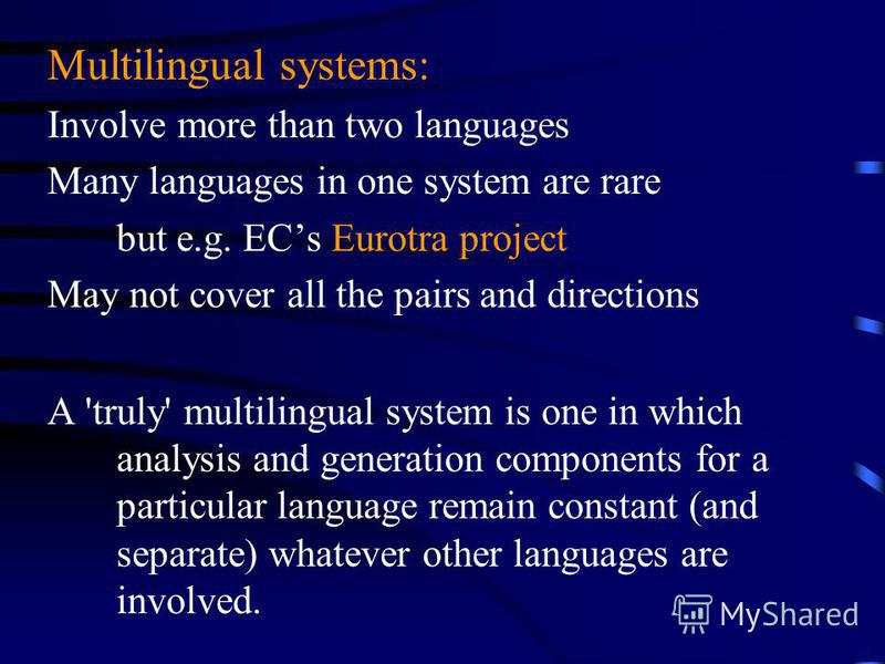 Multilingual systems: Involve more than two languages Many languages in one system are rare but e.g. ECs Eurotra project May not cover all the pairs and directions A 'truly' multilingual system is one in which analysis and generation components for a