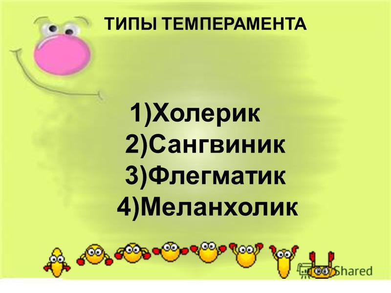 ТИПЫ ТЕМПЕРАМЕНТА 1)Холерик 2)Сангвиник 3)Флегматик 4)Меланхолик