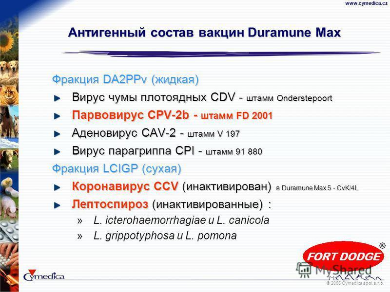 © 2005 Cymedica spol. s.r.o.www.cymedica.cz Антигенный состав вакцин Duramune Max Фракция DA2PPv (жидкая) Вирус чумы плотоядных CDV - штамм Onderstepoort Парвовирус CPV-2b - штамм FD 2001 Аденовирус CAV-2 - штамм V 197 Вирус парагриппа CPI - штамм 91