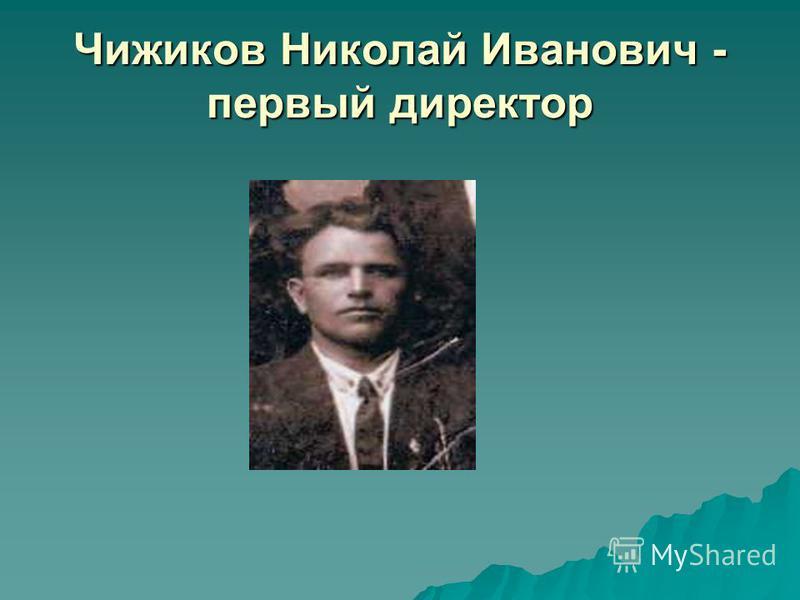 Чижиков Николай Иванович - первый директор