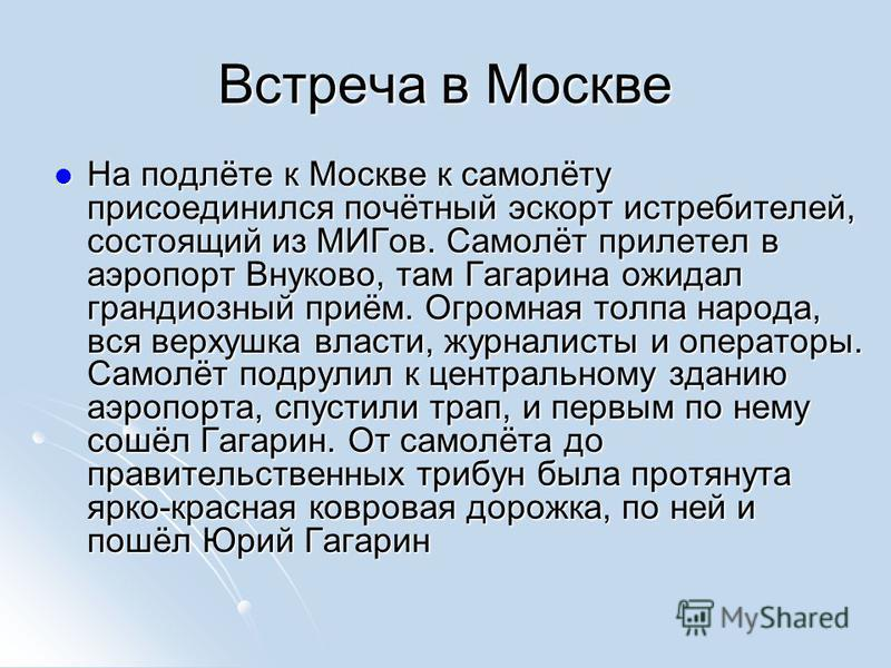 Встреча в Москве На подлёте к Москве к самолёту присоединился почётный эскорт истребителей, состоящий из МИГов. Самолёт прилетел в аэропорт Внуково, там Гагарина ожидал грандиозный приём. Огромная толпа народа, вся верхушка власти, журналисты и опера